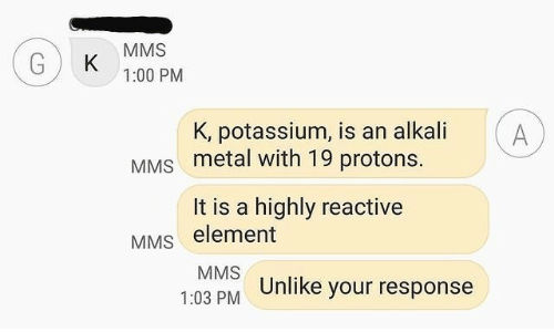 Potassium: MMS  K  1:00 PM  K, potassium, is an alkali  A  MMS metal with 19 protons.  It is a highly reactive  MMS element  MMS  1:03 PM Unlike your response