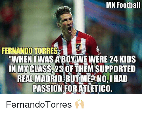 "Memes, Real Madrid, and Passionate: MN Football  FERNANDO TORRES  ""WHEN I WAS A BOY WE WERE 24 KIDS  IN MY CLASS A30FTHEM SUPPORTED  REAL MADRID, BUTMEPNO,IHAD  PASSION FORATLETICO. FernandoTorres 🙌🏼"