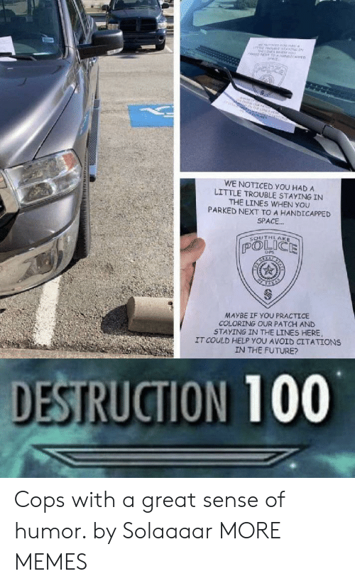 Coloring: MNEne  oo  NT T NCARE  ne  O  WE NOTICED YOU HAD A  LITTLE TROUBLE STAYING IN  THE LINES WHEN YOU  PARKED NEXT TO A HANDICAPPED  SPACE..  SOUTHLAKE  POLICE  DPS  MAYBE IF YOU PRACTICE  COLORING OUR PATCH AND  STAYING IN THE LINES HERE  IT COULD HELP YOU AVOID CITATIONS  IN THE FUTURE?  DESTRUCTION 100  www. uNN Cops with a great sense of humor. by Solaaaar MORE MEMES