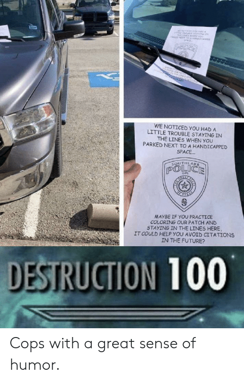 Coloring: MNEne  oo  NT T NCARE  ne  O  WE NOTICED YOU HAD A  LITTLE TROUBLE STAYING IN  THE LINES WHEN YOU  PARKED NEXT TO A HANDICAPPED  SPACE..  SOUTHLAKE  POLICE  DPS  MAYBE IF YOU PRACTICE  COLORING OUR PATCH AND  STAYING IN THE LINES HERE  IT COULD HELP YOU AVOID CITATIONS  IN THE FUTURE?  DESTRUCTION 100  www. uNN Cops with a great sense of humor.