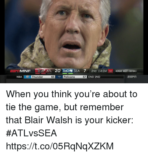 Blair Walsh, Football, and Nba: MNF  ATL 20  SEA 7 2ND 14:04 3O MONDAY NIGHT FOOTBALL  NBA  Thunder  65  Pelicans  57  END 2ND When you think you're about to tie the game, but remember that Blair Walsh is your kicker: #ATLvsSEA https://t.co/05RqNqXZKM