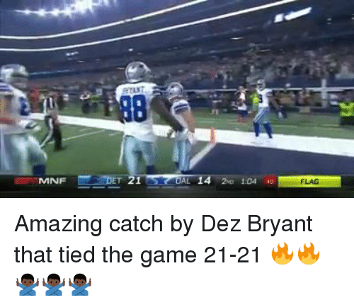 Dez Bryant, Memes, and The Game: MNF  DAL 14 2WD 1.04 40  FLAG Amazing catch by Dez Bryant that tied the game 21-21 🔥🔥🙅🏿‍♂️🙅🏿‍♂️🙅🏿‍♂️