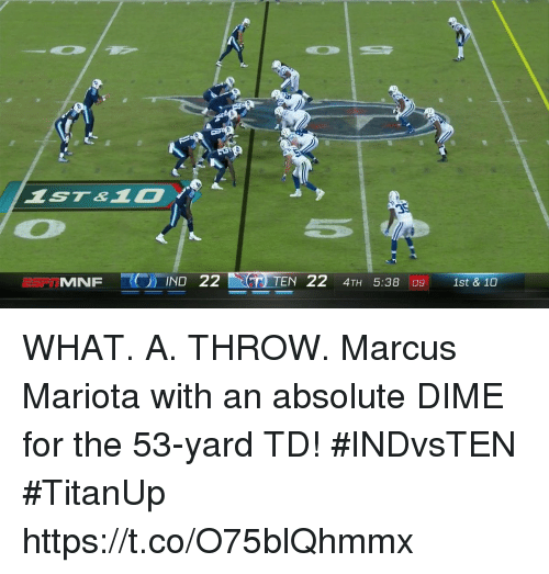 Memes, 🤖, and Marcus Mariota: MNFIND 22  TEN 22 4TH 5:38 09 1st & 10 WHAT. A. THROW.  Marcus Mariota with an absolute DIME for the 53-yard TD! #INDvsTEN #TitanUp https://t.co/O75blQhmmx