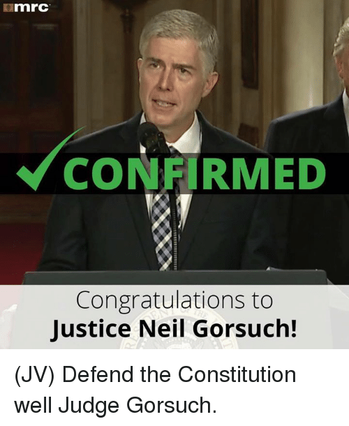 Memes, Congratulations, and Constitution: mnrC  CONFIRMED  Congratulations to  Justice Neil Gorsuch! (JV) Defend the Constitution well Judge Gorsuch.