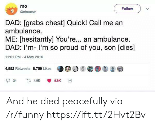 im so proud of you: mo  @chuuew  Follow  DAD: [grabs chest] Quick! Call me arn  ambulance.  ME: [hesitantly] You're... an ambulance.  DAD: I'm- I'm so proud of you, son [dies]  11:01 PM - 4 May 2016  4,852 Retweets 8,759 Likes  24  4.9K  8.8K And he died peacefully via /r/funny https://ift.tt/2Hvt2Bv