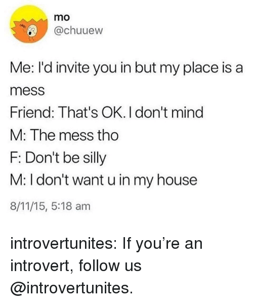an introvert: mo  @chuuew  Me: I'd invite you in but my place is a  mess  Friend: That's OK. I don't mind  M: The mess tho  F: Don't be silly  M: I don't want u in my house  8/11/15, 5:18 am introvertunites:  If you're an introvert, follow us @introvertunites.