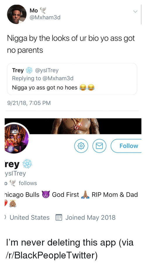 Ass, Blackpeopletwitter, and Dad: Mo  @Mxham3d  Nigga by the looks of ur bio yo ass got  no parents  Trey@yslTrey  Replying to @Mxham3d  Nigga yo ass got no hoes  9/21/18, 7:05 PM  MFollow  rey  ysl Trey  hicago Bulls God FirstRIP Mom & Dad  ) United States E Joined May 2018  follows I'm never deleting this app (via /r/BlackPeopleTwitter)
