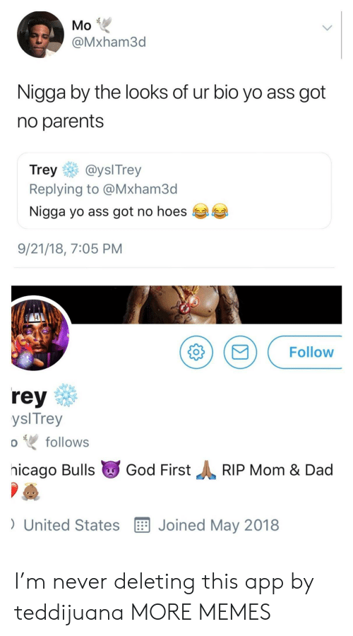 No Hoes: Mo  @Mxham3d  Nigga by the looks of ur bio yo ass got  no parents  Trey@yslTrey  Replying to @Mxham3d  Nigga yo ass got no hoes  9/21/18, 7:05 PM  MFollow  rey  ysl Trey  hicago Bulls God FirstRIP Mom & Dad  ) United States E Joined May 2018  follows I'm never deleting this app by teddijuana MORE MEMES