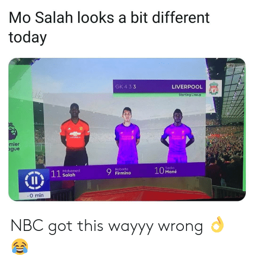 gue: Mo Salah looks a bit different  today  GK 4 33  LIVERPOOL  Starting Lineup  ier  gue  Sadio  10 Mané  Roberto  Mohamed  Salah  0 min NBC got this wayyy wrong 👌😂