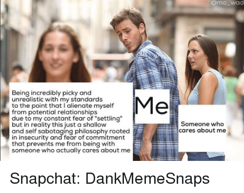 "Memes, Relationships, and Snapchat: @mo_wad  Being incredibly picky and  unrealistic with my standards  to the point that l alienate myself  Me  -from potential relationships  due to my constant fear of ""settling""  but in reality this just a shallow  and self sabotaging philosophy rooted  in insecurity and fear of commitment  that prevents me from being with  someone who actually cares about me  Someone who  cares about me Snapchat: DankMemeSnaps"