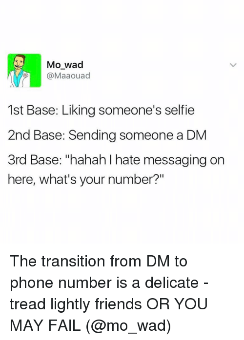 "Fail, Friends, and Funny: Mo wad  @Maaouad  1st Base: Liking someone's selfie  2nd Base: Sending someone a DM  3rd Base: ""hahah hate messaging on  here, what's your number?"" The transition from DM to phone number is a delicate - tread lightly friends OR YOU MAY FAIL (@mo_wad)"