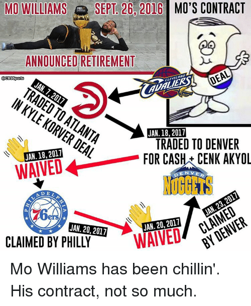 Phillied: MO WILLIAMS  SEPT 26 2016 MO'S CONTRACT  ANNOUNCED RETIREMENT  DEAL  CCESSports  JAN 7  ALI  KORVER JAN. 18,2017  DEAL  JAN. 18, 2017  TRADED TO DENVER  FOR CASH CENK AKYOL  LA D  2017  20, WAIVED  JAN. 20, 2017  CLAIMED BY PHILLY Mo Williams has been chillin'. His contract, not so much.