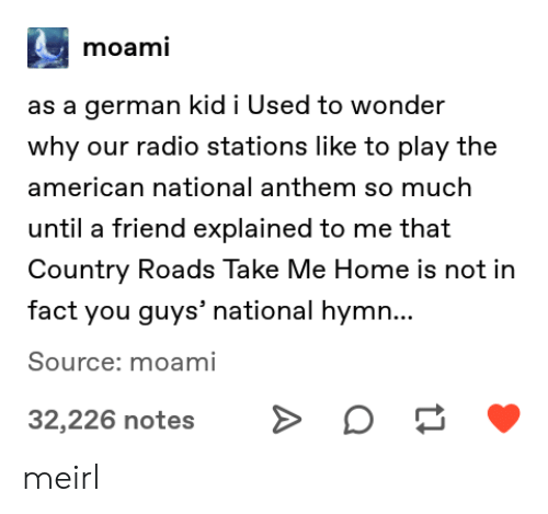 Country Roads: moami  as a german kid i Used to wonder  why our radio stations like to play the  american national anthem so much  until a friend explained to me that  Country Roads Take Me Home is not in  fact you guys' national hymn...  Source: moami  32,226 notes meirl