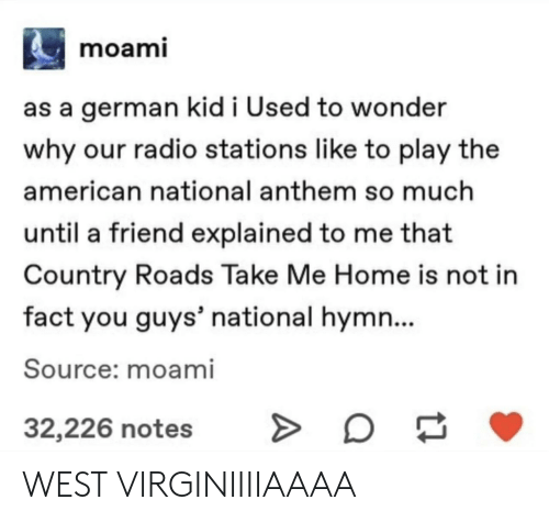 National Anthem: moami  as a german kid i Used to wonder  why our radio stations like to play the  american national anthem so much  until a friend explained to me that  Country Roads Take Me Home is not in  fact you guys' national hymn...  Source: moami  32,226 notes WEST VIRGINIIIIAAAA