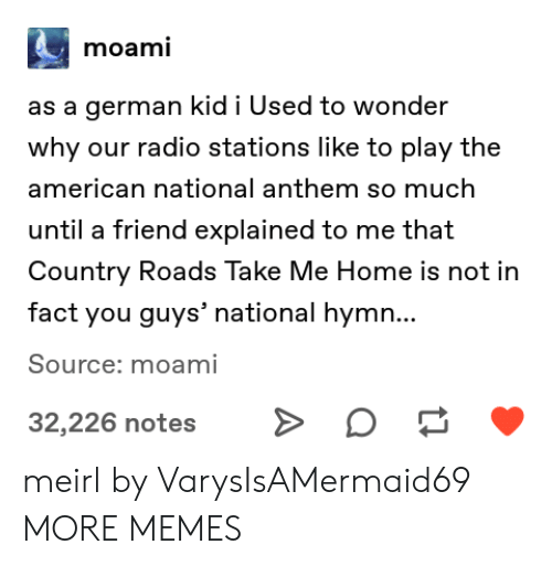National Anthem: moami  as a german kid i Used to wonder  why our radio stations like to play the  american national anthem so much  until a friend explained to me that  Country Roads Take Me Home is not in  fact you guys' national hymn...  Source: moami  32,226 notes meirl by VarysIsAMermaid69 MORE MEMES