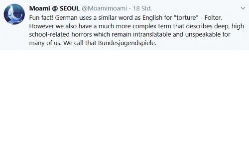 "torture: Moami @ SEOUL @Moamimoami 18 Std.  Fun fact! German uses a similar word as English for ""torture"" - Folter.  However we also have a much more complex term that describes deep, high  school-related horrors which remain intranslatable and unspeakable for  many of us. We call that Bundesjugendspiele."