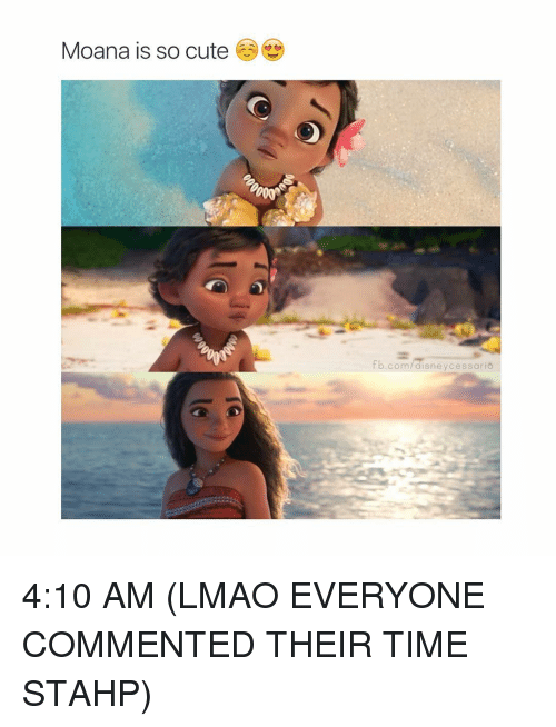 moana: Moana is so cute  fb.com  cessario 4:10 AM (LMAO EVERYONE COMMENTED THEIR TIME STAHP)