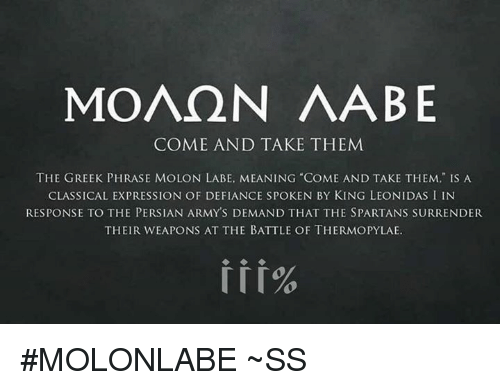 "Defiance: MOAQN AABE  COME AND TAKE THEM  THE GREEK PHRASE MOLON LABE, MEANING COME AND TAKE THEM,"" IS A  CLASSICAL EXPRESSION OF DEFIANCE SPOKEN BY KING LEONIDAS I IN  RESPONSE TO THE PERSIAN ARMYS DEMAND THAT THE SPARTANS SURRENDER  THEIR WEAPONS AT THE BATTLE OF THERMOPYLAE. #MOLONLABE ~SS"