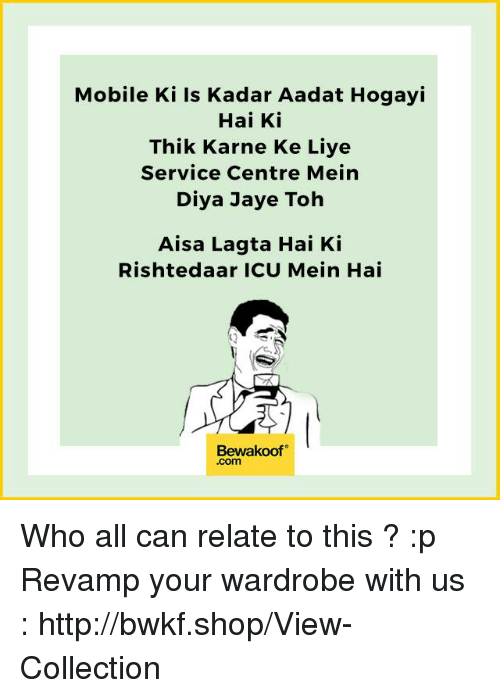 Memes, Http, and Mobile: Mobile Ki is Kadar Aadat Hogayi  Hai Ki  Thik Karne Ke Liye  Service Centre Mein  Diya Jaye Toh  Aisa Lagta Hai Ki  Rishte daar ICU Mein Hai  Bewakoof  Com Who all can relate to this ? :p  Revamp your wardrobe with us : http://bwkf.shop/View-Collection