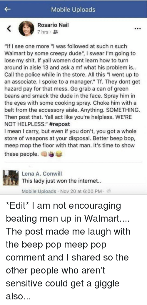 "Lena: Mobile Uploads  Rosario Nail  7 hrs.  ""If I see one more""I was followed at such n such  Walmart by some creepy dude"", I swear I'm going to  lose my shit. If yall women dont learn how to turn  around in aisle 13 and ask a mf what his problem is..  Call the police while in the store. All this ""I went up to  an associate. I spoke to a manager."" Tf. They dont get  hazard pay for that mess. Go grab a can of greern  beans and smack the dude in the face. Spray him in  the eyes with some cooking spray. Choke him with a  belt from the accessory aisle. Anything. SOMETHING.  Then post that. Yall act like you're helpless. WE'RE  NOT HELPLESS."" #repost  I mean I carry, but even if you don't, you got a whole  store of weapons at your disposal. Better beep bop,  meep mop the floor with that man. It's time to show  these people, an  Lena A. Conwill  This lady just won the internet.  Mobile Uploads Nov 20 at 6:00 PM- *Edit* I am not encouraging beating men up in Walmart.... The post made me laugh with the beep pop meep pop comment and I shared so the other people who aren't sensitive could get a giggle also..."