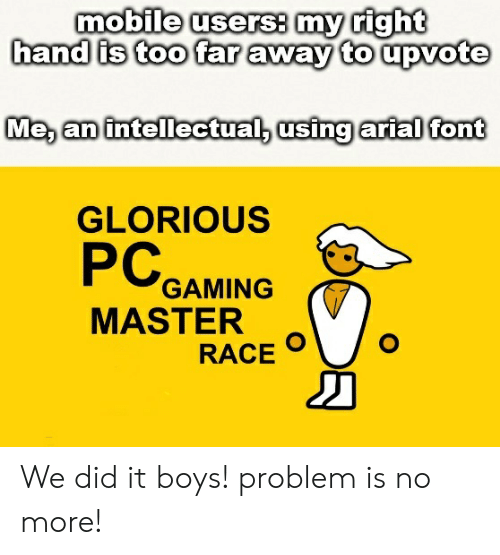 Pc Gaming Master Race: mobile users my right  hand is too far away to upvote  Me, an intellectual, using arialD font  GLORIOUS  PC  GAMING  MASTER  RACE We did it boys! problem is no more!