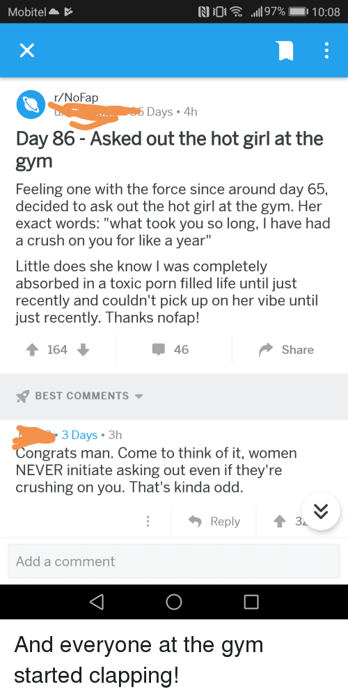 """Hot Girl At The Gym: Mobitel  r/NoFap  Days 4h  Day 86 - Asked out the hot girl at the  gym  Feeling one with the force since around day 65,  decided to ask out the hot girl at the gym. Her  exact words: """"what took you so long, I have had  a crush on you for like a vear""""  Little does she know I was completely  absorbed in a toxic porn filled life until just  recently and couldn't pick up on her vibe until  ust recently. Thanks nofap!  164  46  Share  BEST COMMENTS ▼  3 Days 3h  Congrats man. Come to think of it, women  NEVER initiate asking out even if they're  crushing on you. That's kinda odd  Reply3  Add a comment"""