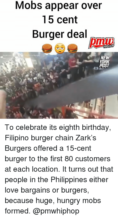 mobs: Mobs appear over  15 cent  Burger deal  HIPHOP  NEW  YORK  POST To celebrate its eighth birthday, Filipino burger chain Zark's Burgers offered a 15-cent burger to the first 80 customers at each location. It turns out that people in the Philippines either love bargains or burgers, because huge, hungry mobs formed. @pmwhiphop