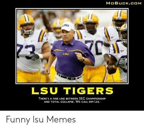 lsu tigers: MOBUCK.COM  L5U  LSU  LSU TIGERS  THERE'S A FINE LINE BETWEEN SEC CHAMPIONSHIP  AND TOTAL COLLAPSE, WE CALL HIM LEs. Funny lsu Memes