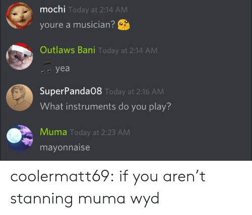 mochi: mochi  youre a musician?  Outlaws Bani Today at 2:14 ANM  Today at 2:14 AM  yea   SuperPanda08  What instruments do you play?  Today at 2:16 AM  Muma Today at 2:23 AM  mayonnaise coolermatt69:  if you aren't stanning muma wyd