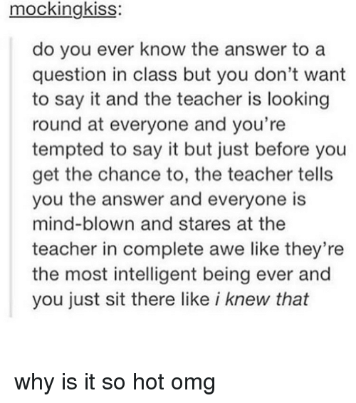 awe: mockingkiss:  do you ever know the answer to a  question in class but you don't want  to say it and the teacher is looking  round at everyone and you're  tempted to say it but just before you  get the chance to, the teacher tells  you the answer and everyone is  mind-blown and stares at the  teacher in complete awe like they're  the most intelligent being ever and  you just sit there like i knew that why is it so hot omg