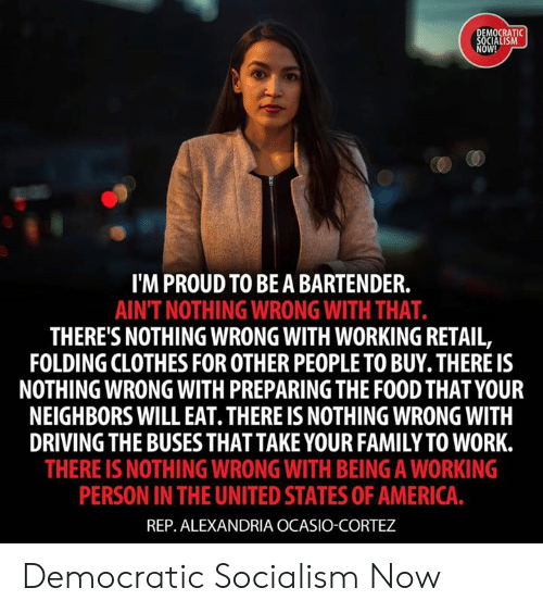 cortez: MOCRATI  OW!  I'M PROUD TO BEA BARTENDER.  AINT NOTHING WRONG WITH THAT.  THERE'S NOTHING WRONG WITH WORKING RETAIL,  FOLDING CLOTHES FOR OTHER PEOPLE TO BUY. THERE IS  NOTHING WRONG WITH PREPARING THE FOOD THAT YOUR  NEIGHBORS WILL EAT. THERE IS NOTHING WRONG WITH  DRIVING THE BUSESTHAT TAKE YOUR FAMILY TO WORK.  THERE IS NOTHING WRONG WITH BEING A WORKING  PERSON IN THE UNITED STATES OF AMERICA  REP. ALEXANDRIA OCASIO-CORTEZ Democratic Socialism Now