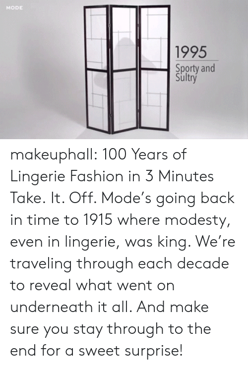 Off: MODE  1995  Sporty and  Sultry makeuphall: 100 Years of Lingerie Fashion in 3 Minutes  Take.  It. Off. Mode's going back in time to 1915 where modesty, even in  lingerie, was king. We're traveling through each decade to reveal what  went on underneath it all. And make sure you stay through to the end for a sweet surprise!