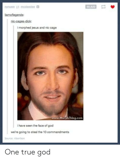 Cages: modeedee  50,820  lamofegends  nic-cages-dick  imorphed jesus and nic cage  aPww.horphThing.com  ihave seen the face of god  we're going to steal the 10 commandments  Source: ribonbon  t1 One true god