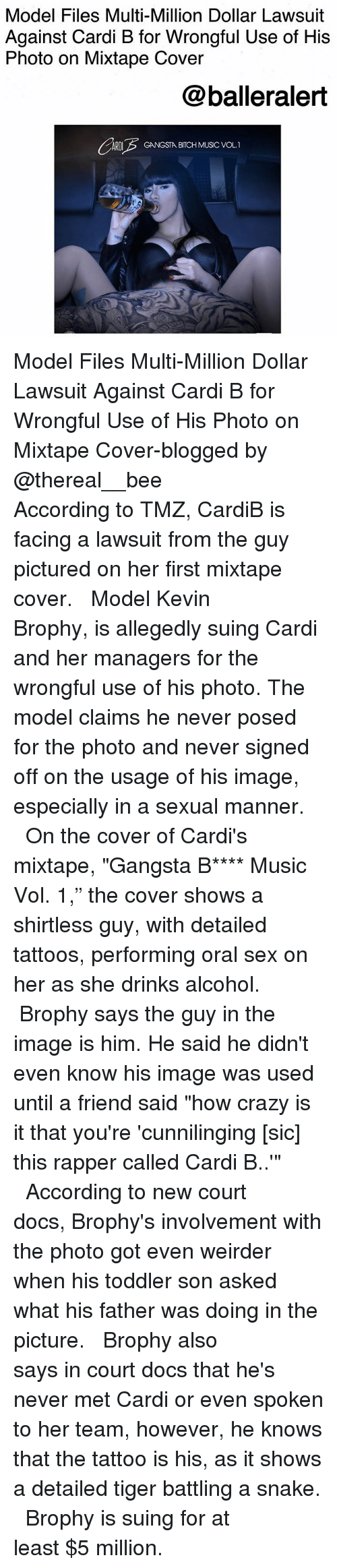 """Bitch, Crazy, and Gangsta: Model Files Multi-Million Dollar Lawsuit  Against Cardi B for Wrongful Use of His  Photo on Mixtape Cover  @balleralert  ARDIGANGSTA BITCH MUSIC VOL.1 Model Files Multi-Million Dollar Lawsuit Against Cardi B for Wrongful Use of His Photo on Mixtape Cover-blogged by @thereal__bee ⠀⠀⠀⠀⠀⠀⠀⠀⠀ ⠀⠀ According to TMZ, CardiB is facing a lawsuit from the guy pictured on her first mixtape cover. ⠀⠀⠀⠀⠀⠀⠀⠀⠀ ⠀⠀ Model Kevin Brophy, is allegedly suing Cardi and her managers for the wrongful use of his photo. The model claims he never posed for the photo and never signed off on the usage of his image, especially in a sexual manner. ⠀⠀⠀⠀⠀⠀⠀⠀⠀ ⠀⠀ On the cover of Cardi's mixtape, """"Gangsta B**** Music Vol. 1,"""" the cover shows a shirtless guy, with detailed tattoos, performing oral sex on her as she drinks alcohol. ⠀⠀⠀⠀⠀⠀⠀⠀⠀ ⠀⠀ Brophy says the guy in the image is him. He said he didn't even know his image was used until a friend said """"how crazy is it that you're 'cunnilinging [sic] this rapper called Cardi B..'"""" ⠀⠀⠀⠀⠀⠀⠀⠀⠀ ⠀⠀ According to new court docs, Brophy's involvement with the photo got even weirder when his toddler son asked what his father was doing in the picture. ⠀⠀⠀⠀⠀⠀⠀⠀⠀ ⠀⠀ Brophy also says in court docs that he's never met Cardi or even spoken to her team, however, he knows that the tattoo is his, as it shows a detailed tiger battling a snake. ⠀⠀⠀⠀⠀⠀⠀⠀⠀ ⠀⠀ Brophy is suing for at least $5 million."""