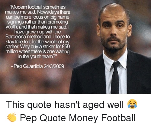 """Barcelona, Football, and Memes: """"Modem football sometimes  makes me sad. Nowadays there  can be more focus on big name  signings rather than promoting  youth, and that makes me sad.I  have grown up with the  Barcelona method and I hope to  stay true to it for the whole of my  career. Why buy a striker for £50  million when thére is one waiting  in the youth team?""""  Pep Guardiola 24/3/2009 This quote hasn't aged well 😂👏 Pep Quote Money Football"""