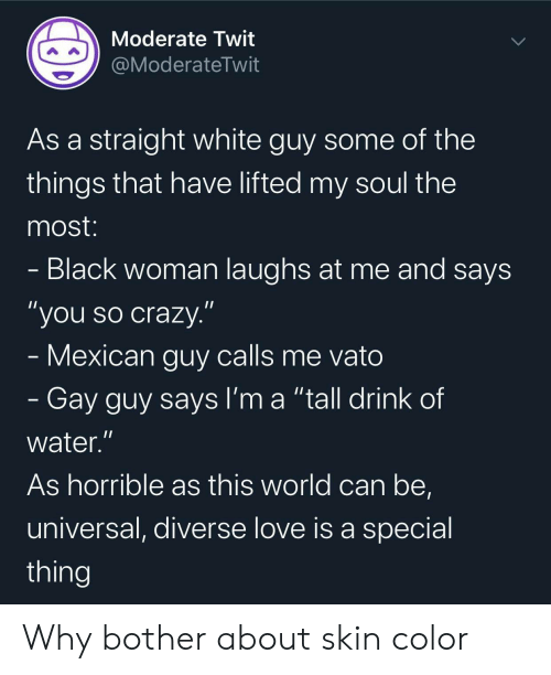 "Universal: Moderate Twit  @ModerateTwit  As a straight white guy some of the  things that have lifted my soul the  most:  - Black woman laughs at me and says  ""you so crazy.""  - Mexican guy calls me vato  - Gay guy says I'm a ""tall drink of  water.""  As horrible as this world can be,  universal, diverse love is a special  thing Why bother about skin color"