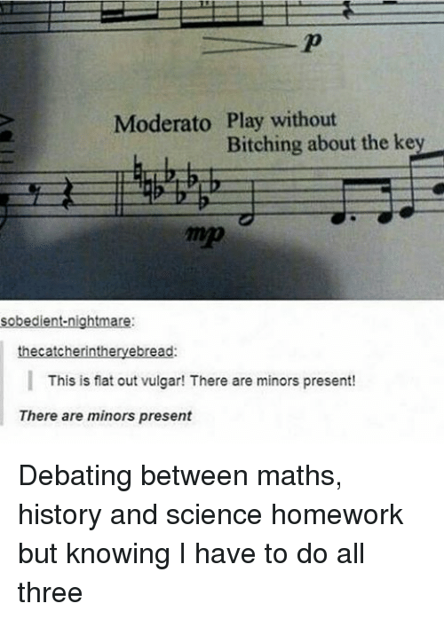 present: Moderato Play without  Bitching about the key  sobedient nightmare:  thecatcherintheryebread:  This is flat out vulgar! There are minors present!  There are minors present Debating between maths, history and science homework but knowing I have to do all three