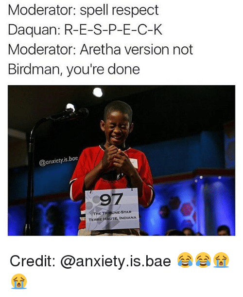 Bae, Birdman, and Daquan: Moderator: spell respect  Daquan: R-E-S-P-E-C-K  Moderator: Aretha version not  Birdman, you're done  anxiety is bae  97  THE TRE NE-STAR  TERRE HAUTE, INDIANA Credit: @anxiety.is.bae 😂😂😭😭
