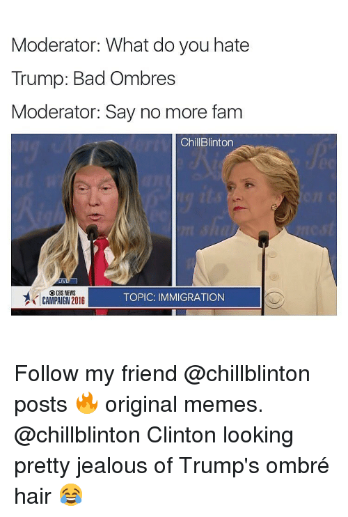 ombre: Moderator: What do you hate  Trump: Bad Ombres  Moderator: Say no more fam  ChillBlinton  CBS NEWS  AİCAMPAIGN2016  TOPIC: IMMIGRATION Follow my friend @chillblinton posts 🔥 original memes. @chillblinton Clinton looking pretty jealous of Trump's ombré hair 😂