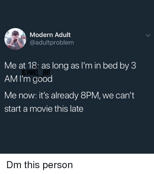 Memes, Good, and Movie: Modern Adult  @adultproblem  Me at 18: as long as I'm in bed by 3  AM I'm good  G @WILL ENT  Me now: it's already 8PM, we can't  start a movie this late Dm this person