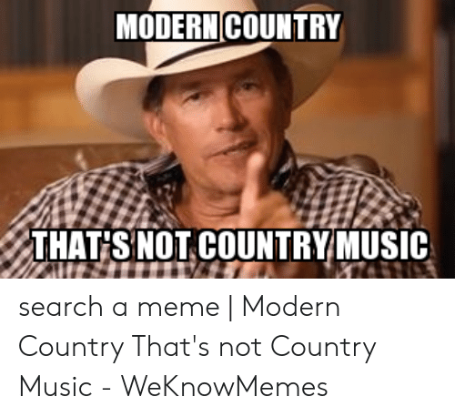 Country Music Memes: MODERN COUNTRY  THAT SNOT COUNTRYMUSIC search a meme   Modern Country That's not Country Music - WeKnowMemes