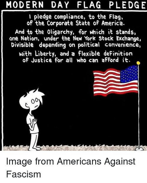 America, New York, and Definition: MODERN DAY FLAG PLEDGE  I pledge compliance, to the Flag,  of the Corporate State of America.  And to the oligarchy, for which it stands,  one Nation, under the New York Stock Exchange,  Divisible depending on political convenience,  with Liberty, and a flexible deFinition  of Justice for all who can afford it. Image from Americans Against Fascism