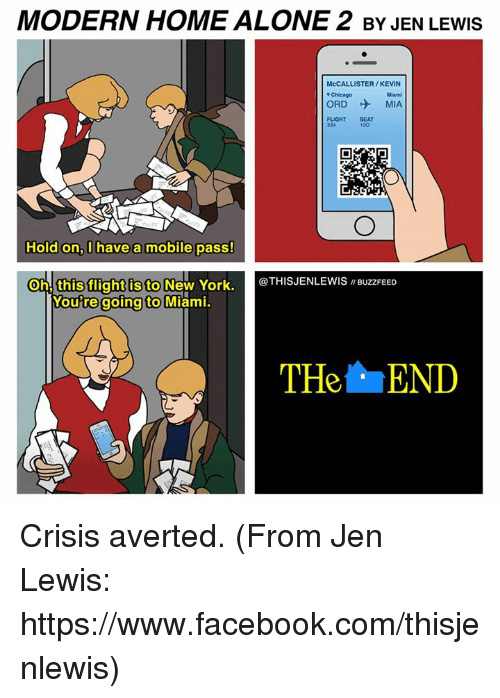 "Home Alone 2: MODERN HOME ALONE 2 BY JEN LEwls  McCALLISTER/KEVIN  ORD MIA  Hold on, have a mobile pass!  Oh, this flight is to  New York.  @THIS JENLEWIS ""BuzzFEED  Woutre going to  Miami.  THe END Crisis averted. (From Jen Lewis: https://www.facebook.com/thisjenlewis)"