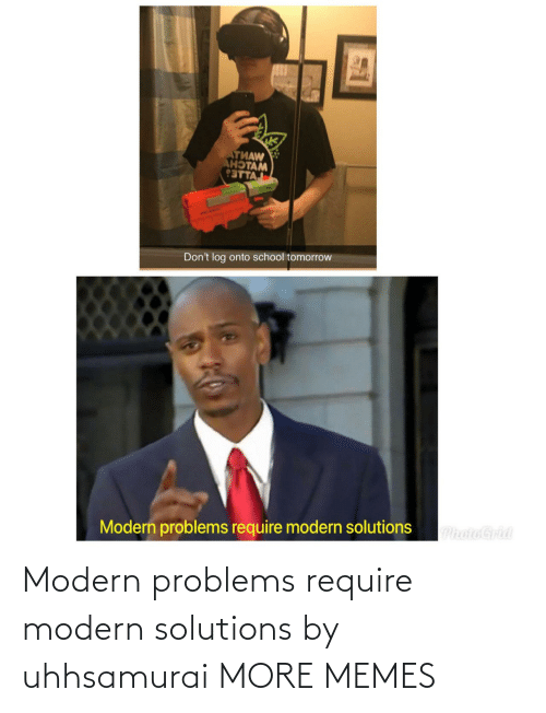 Modern Problems Require: Modern problems require modern solutions by uhhsamurai MORE MEMES
