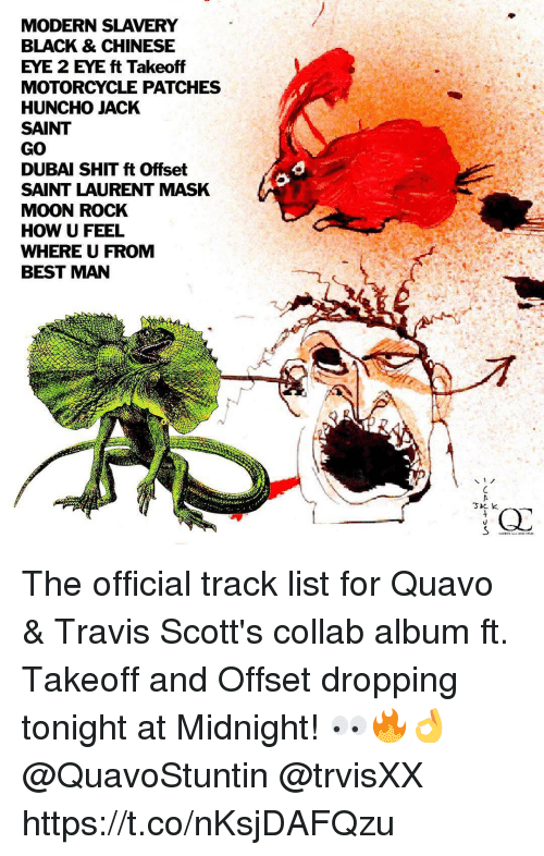 Quavo, Saint Laurent, and Shit: MODERN SLAVERY  BLACK & CHINESE  EYE 2 EYE ft Takeoff  MOTORCYCLE PATCHES  HUNCHO JACK  SAINT  GO  DUBAI SHIT ft Offset  SAINT LAURENT MASK  MOON ROCK  HOW U FEEL  WHERE U FROM  BEST MAN The official track list for Quavo & Travis Scott's collab album ft. Takeoff and Offset dropping tonight at Midnight! 👀🔥👌 @QuavoStuntin @trvisXX https://t.co/nKsjDAFQzu