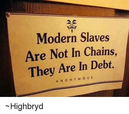 memes: Modern Slaves  Are Not In Chains,  They Are In Debt.  A N O N Y M O US ~Highbryd