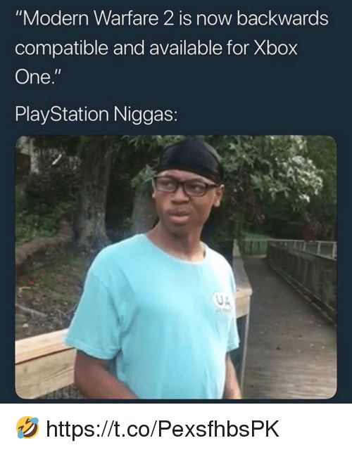 "modern warfare: ""Modern Warfare 2 is now backwards  compatible and available for Xbox  One.'  PlayStation Niggas: 🤣 https://t.co/PexsfhbsPK"