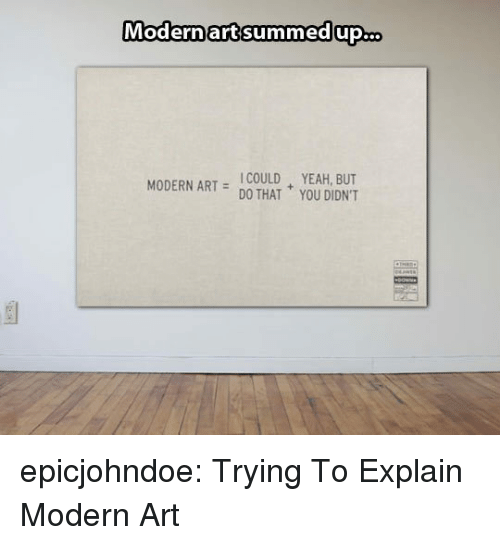 Tumblr, Yeah, and Blog: Modernart summedup.co  ICOULD YEAH, BUT  MODERN ART HAT YOU DIDNT epicjohndoe:  Trying To Explain Modern Art