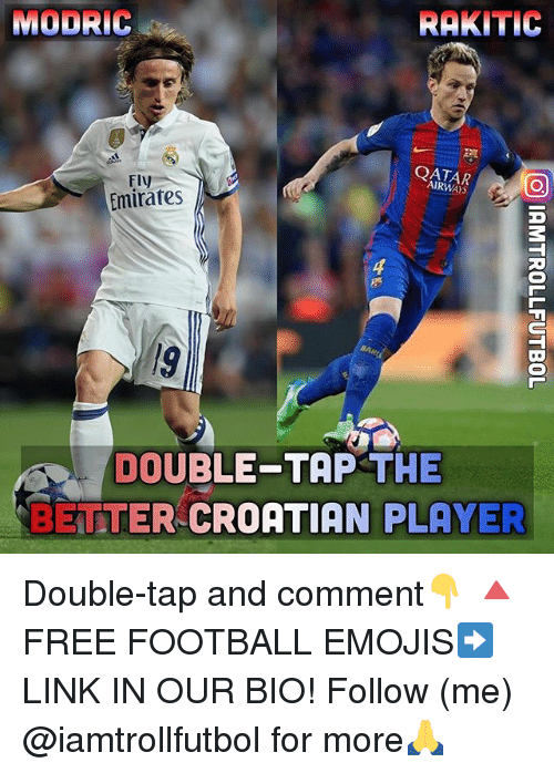 Croatian: MODRIC  RAKITIC  QATAR  AIRWAYS  Fly  Emirates  4  DOUBLE-TAP THE  BETTER CROATIAN PLAYER Double-tap and comment👇 🔺FREE FOOTBALL EMOJIS➡️LINK IN OUR BIO! Follow (me) @iamtrollfutbol for more🙏