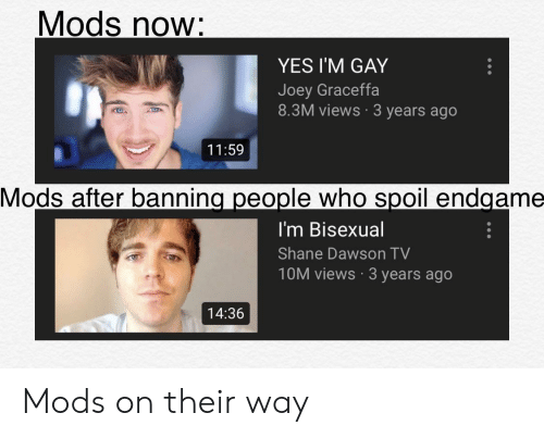 graceffa: Mods now:  YES I'M GAY  Joey Graceffa  8.3M views 3 years ago  11:59  Mods after banning people who spoil endgame  I'm Bisexual  Shane Dawson TV  10M views 3 years ago  14:36 Mods on their way